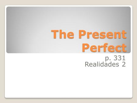 The Present Perfect p. 331 Realidades 2 We form the present perfect tense by combining have or has with the past participle of a verb: he has seen.