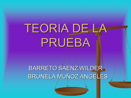 TEORIA DE LA PRUEBA BARRETO SAENZ WILDER BRUNELA MUÑOZ ANGELES BRUNELA MUÑOZ ANGELES.