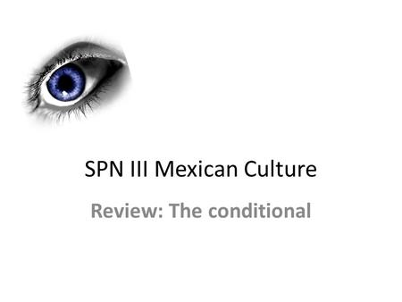 SPN III Mexican Culture Review: The conditional.