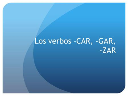 Los verbos –CAR, -GAR, -ZAR –CAR, -GAR, -ZAR Regular verbs that end in –car, -gar, -zar have a spelling change in the YO form of the preterite so that.