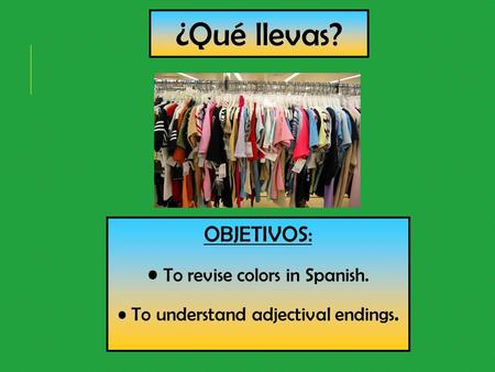 ¿Qué llevas? OBJETIVOS: To revise colors in Spanish. To understand adjectival endings.