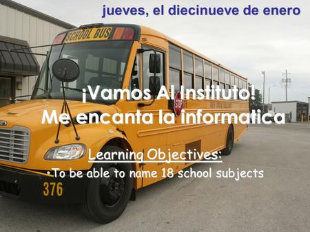 Learning Objectives: To be able to name 18 school subjectsTo be able to name 18 school subjects jueves, el diecinueve de enero ¡Vamos Al Instituto! Me.