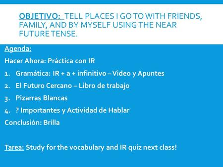 OBJETIVO: TELL PLACES I GO TO WITH FRIENDS, FAMILY, AND BY MYSELF USING THE NEAR FUTURE TENSE. Agenda: Hacer Ahora: Práctica con IR 1.Gramática: IR + a.