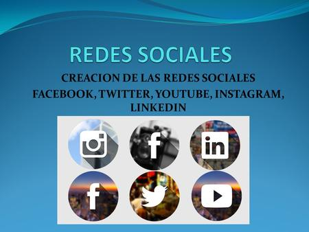 CREACION DE LAS REDES SOCIALES FACEBOOK, TWITTER, YOUTUBE, INSTAGRAM, LINKEDIN.