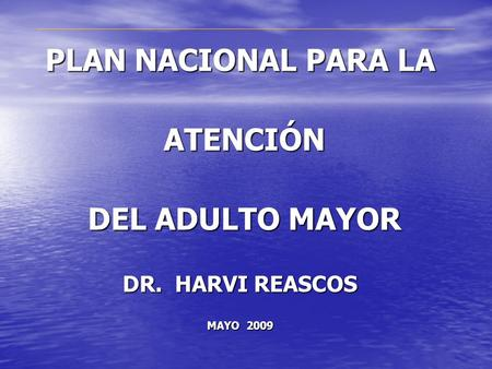 PLAN NACIONAL PARA LA ATENCIÓN ATENCIÓN DEL ADULTO MAYOR DEL ADULTO MAYOR DR. HARVI REASCOS MAYO 2009.