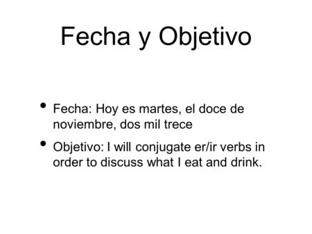 Fecha y Objetivo Fecha: Hoy es martes, el doce de noviembre, dos mil trece Objetivo: I will conjugate er/ir verbs in order to discuss what I eat and drink.