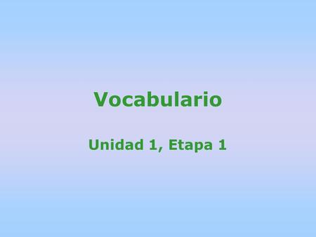 Vocabulario Unidad 1, Etapa 1. Di las palabras en espanol. (Say the words in Spanish after the teacher says them first.)