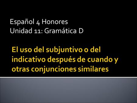 "Español 4 Honores Unidad 11: Gramática D.  You can use both the subjunctive and the indicative in time clauses introduced by ""cuando"". The choice of."