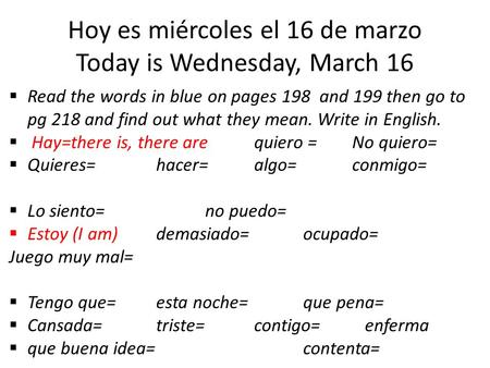 Hoy es miércoles el 16 de marzo Today is Wednesday, March 16  Read the words in blue on pages 198 and 199 then go to pg 218 and find out what they mean.