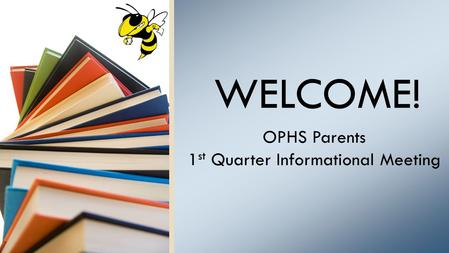WELCOME! OPHS Parents 1 st Quarter Informational Meeting.