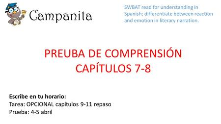 Campanita Escribe en tu horario: Tarea: OPCIONAL capítulos 9-11 repaso Prueba: 4-5 abril SWBAT read for understanding in Spanish; differentiate between.