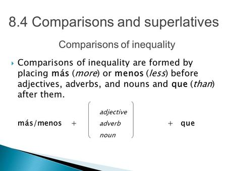 8.4 Comparisons and superlatives  Comparisons of inequality are formed by placing más (more) or menos (less) before adjectives, adverbs, and nouns and.