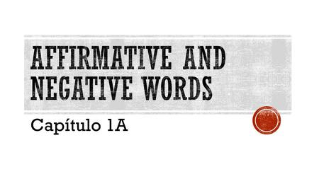 Capítulo 1A.  Affirmative words are used to say that something does exist, or that it does happen.  Affirmative statement: The students dance on their.