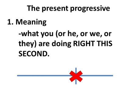 The present progressive 1. Meaning -what you (or he, or we, or they) are doing RIGHT THIS SECOND.