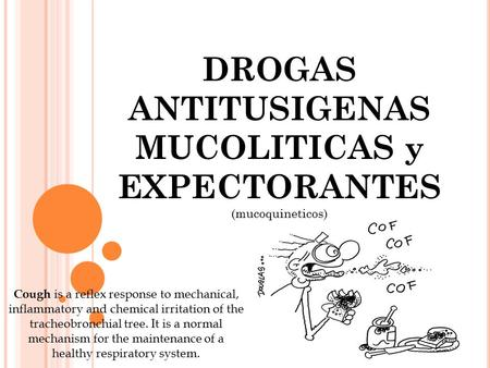 DROGAS ANTITUSIGENAS MUCOLITICAS y EXPECTORANTES (mucoquineticos) Cough is a reflex response to mechanical, inflammatory and chemical irritation of the.