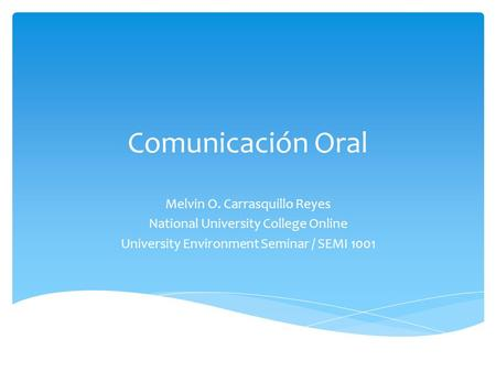 Comunicación Oral Melvin O. Carrasquillo Reyes National University College Online University Environment Seminar / SEMI 1001.