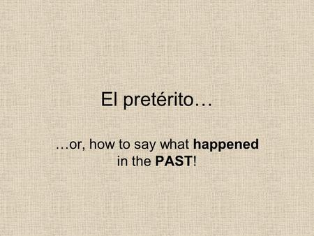 El pretérito… …or, how to say what happened in the PAST!