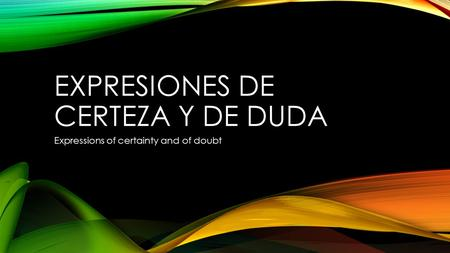 EXPRESIONES DE CERTEZA Y DE DUDA Expressions of certainty and of doubt.