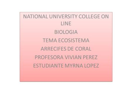 NATIONAL UNIVERSITY COLLEGE ON LINE BIOLOGIA TEMA ECOSISTEMA ARRECIFES DE CORAL PROFESORA VIVIAN PEREZ ESTUDIANTE MYRNA LOPEZ NATIONAL UNIVERSITY COLLEGE.