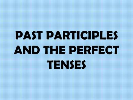 "PAST PARTICIPLES AND THE PERFECT TENSES PAST PARTICIPLES Past participles are words like ""eaten,"" ""fallen,"" ""found,"" ""arranged,"" ""left,"" ""denied"" They."