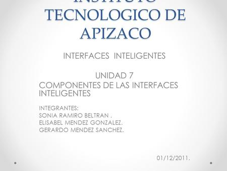 INSTITUTO TECNOLOGICO DE APIZACO INTERFACES INTELIGENTES UNIDAD 7 COMPONENTES DE LAS INTERFACES INTELIGENTES INTEGRANTES: SONIA RAMIRO BELTRAN. ELISABEL.