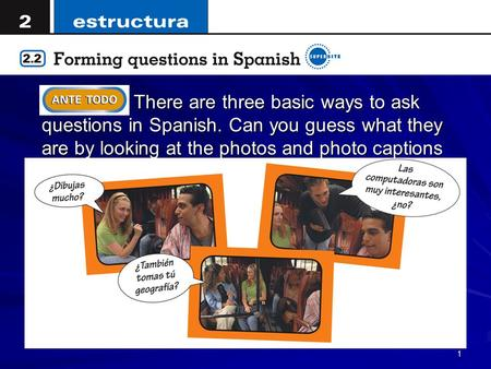 1 There are three basic ways to ask questions in Spanish. Can you guess what they are by looking at the photos and photo captions on this page?