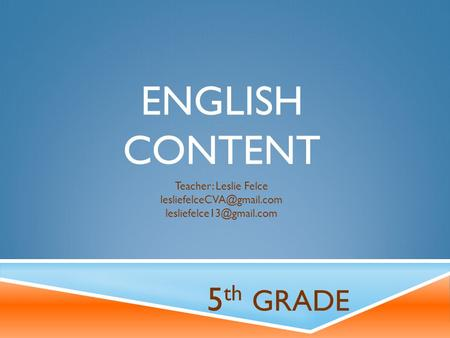 ENGLISH CONTENT 5 th GRADE Teacher: Leslie Felce