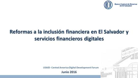 Junio 2016 Reformas a la inclusión financiera en El Salvador y servicios financieros digitales USAID- Central America Digital Development Forum.