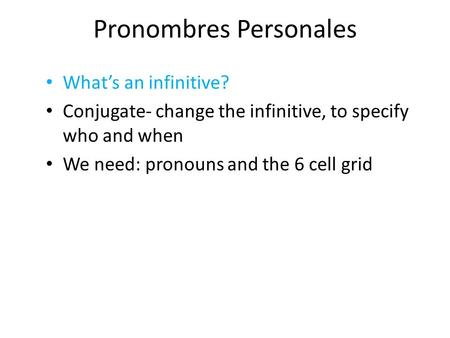 Pronombres Personales What's an infinitive? Conjugate- change the infinitive, to specify who and when We need: pronouns and the 6 cell grid.