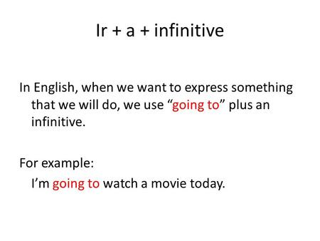 "Ir + a + infinitive In English, when we want to express something that we will do, we use ""going to"" plus an infinitive. For example: I'm going to watch."
