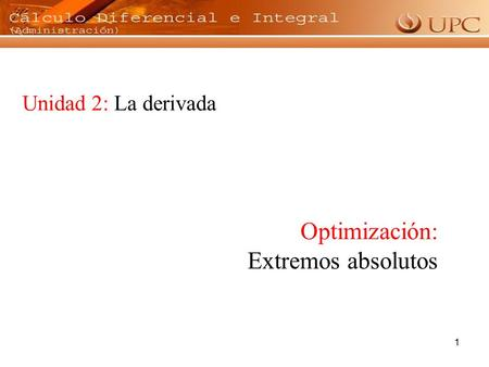 1 Unidad 2: La derivada Optimización: Extremos absolutos.