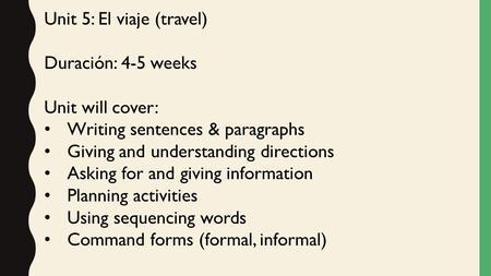 Unit 5: El viaje (travel) Duración: 4-5 weeks Unit will cover: Writing sentences & paragraphs Giving and understanding directions Asking for and giving.