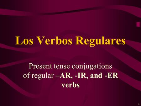 1 Present tense conjugations of regular –AR, -IR, and -ER verbs Los Verbos Regulares.