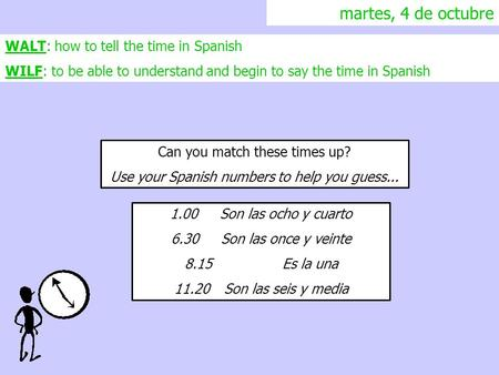 Martes, 4 de octubre WALT: how to tell the time in Spanish WILF: to be able to understand and begin to say the time in Spanish Can you match these times.