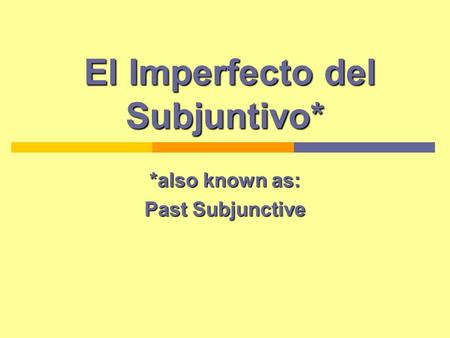 El Imperfecto del Subjuntivo* El Imperfecto del Subjuntivo* *also known as: Past Subjunctive.