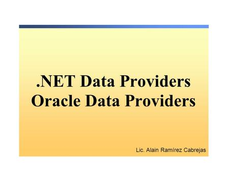 .NET Data Providers Oracle Data Providers Lic. Alain Ramírez Cabrejas.