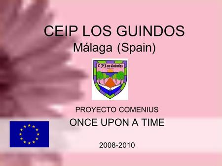 CEIP LOS GUINDOS Málaga (Spain) PROYECTO COMENIUS ONCE UPON A TIME 2008-2010.