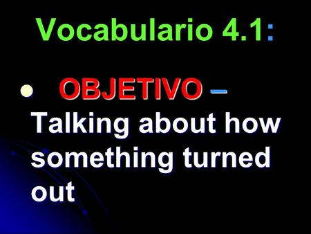 Vocabulario 4.1: OBJETIVO – Talking about how something turned out OBJETIVO – Talking about how something turned out.