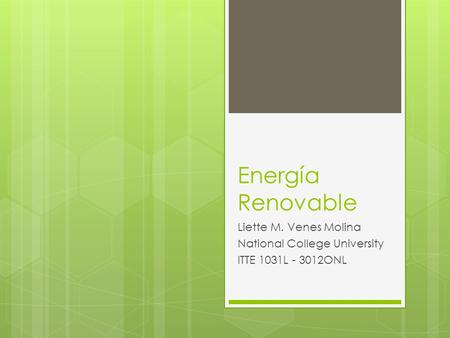 Energía Renovable Liette M. Venes Molina National College University ITTE 1031L - 3012ONL.