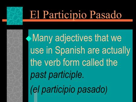El Participio Pasado  Many adjectives that we use in Spanish are actually the verb form called the past participle. (el participio pasado )