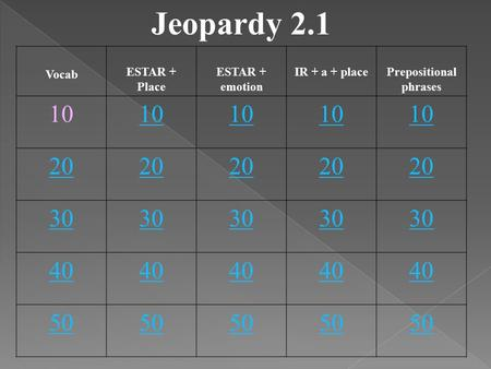 Jeopardy 2.1 Vocab ESTAR + Place ESTAR + emotion IR + a + placePrepositional phrases 10 20 30 40 50.