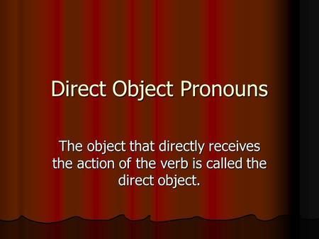Direct Object Pronouns The object that directly receives the action of the verb is called the direct object.