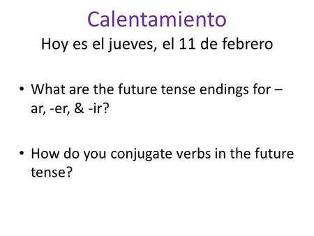 Calentamiento Hoy es el jueves, el 11 de febrero What are the future tense endings for – ar, -er, & -ir? How do you conjugate verbs in the future tense?
