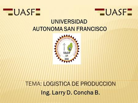 LOGISTICA DE PRODUCCION TEMA: LOGISTICA DE PRODUCCION Ing. Larry D. Concha B. UNIVERSIDAD AUTONOMA SAN FRANCISCO.
