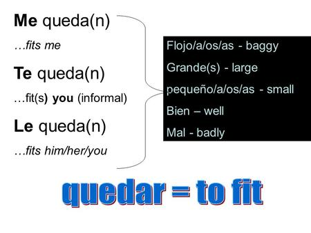 Me queda(n) …fits me Te queda(n) …fit(s) you (informal) Le queda(n) …fits him/her/you Flojo/a/os/as - baggy Grande(s) - large pequeño/a/os/as - small Bien.