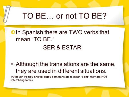 "TO BE… or not TO BE? In Spanish there are TWO verbs that mean ""TO BE."" SER & ESTAR Although the translations are the same, they are used in different situations."