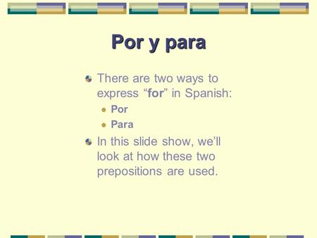 "Por y para There are two ways to express "" for "" in Spanish: Por Para In this slide show, we'll look at how these two prepositions are used."