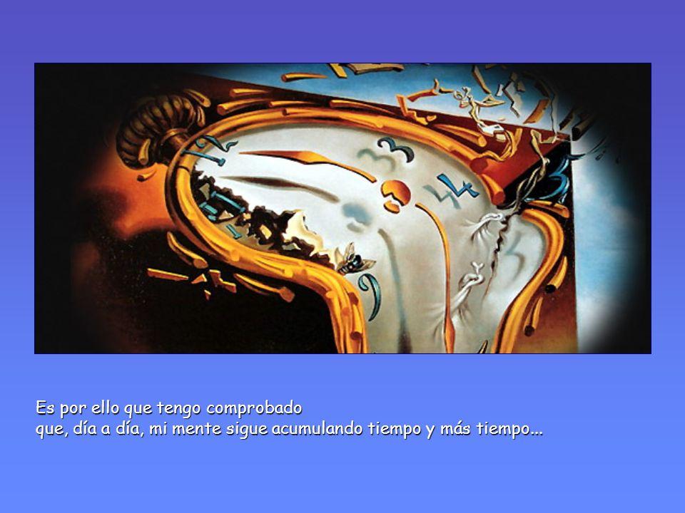 Es por ello que tengo comprobado que, día a día, mi mente sigue acumulando tiempo y más tiempo...