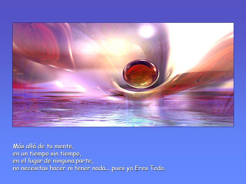 Más allá de tu mente, en un tiempo sin tiempo, en el lugar de ninguna parte, no necesitas hacer ni tener nada...