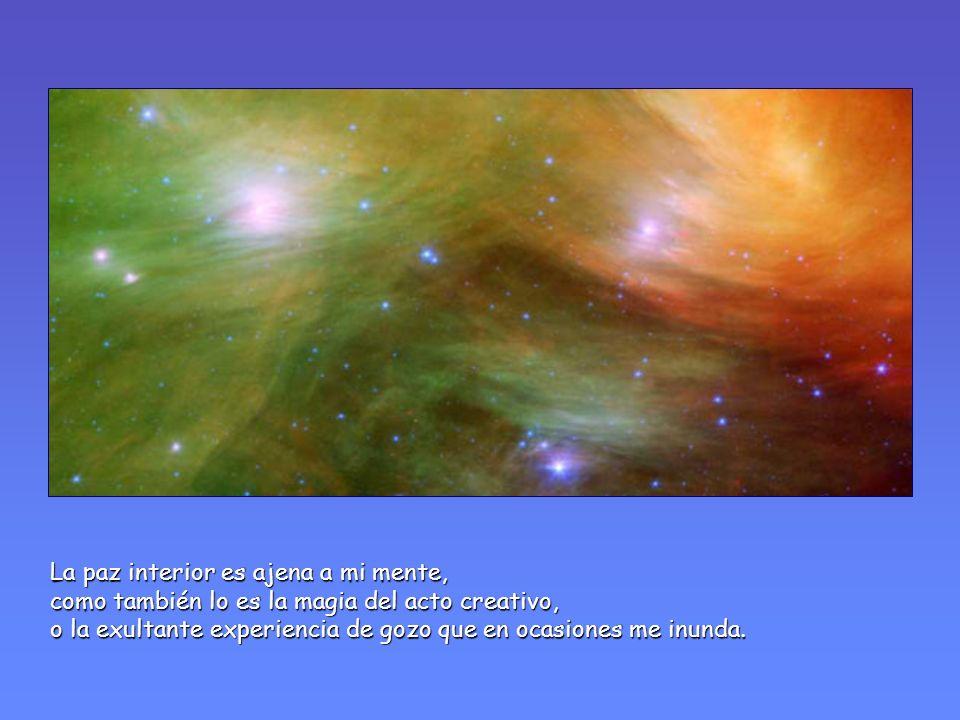 La paz interior es ajena a mi mente, como también lo es la magia del acto creativo, o la exultante experiencia de gozo que en ocasiones me inunda.